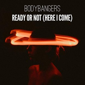 BODYBANGERS - READY OR NOT (HERE I COME)